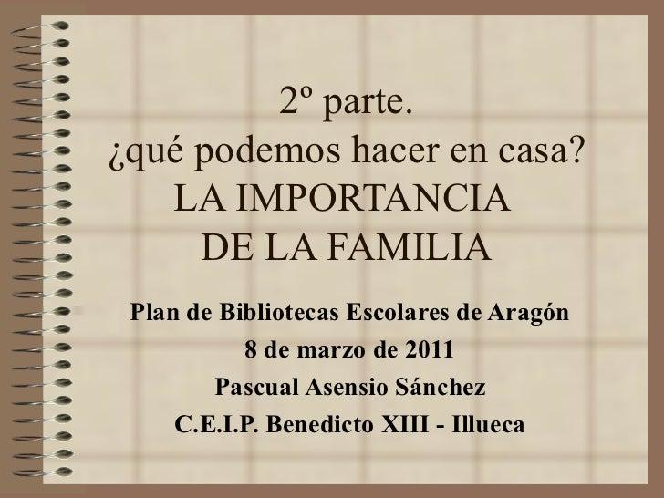 2º parte. ¿qué podemos hacer en casa? LA IMPORTANCIA  DE LA FAMILIA Plan de Bibliotecas Escolares de Aragón 8 de marzo de ...