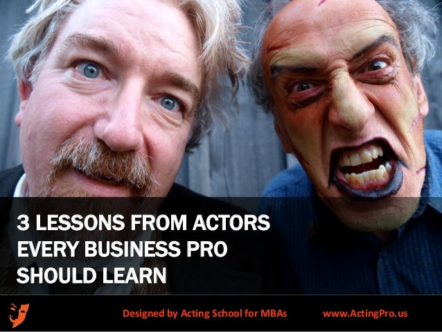 3 LESSONS FROM ACTORS EVERY BUSINESS PRO SHOULD LEARN Designed by Acting School for MBAs  www.ActingPro.us