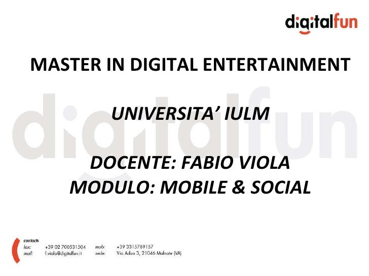 MASTER IN DIGITAL ENTERTAINMENT UNIVERSITA' IULM DOCENTE: FABIO VIOLA MODULO: MOBILE & SOCIAL