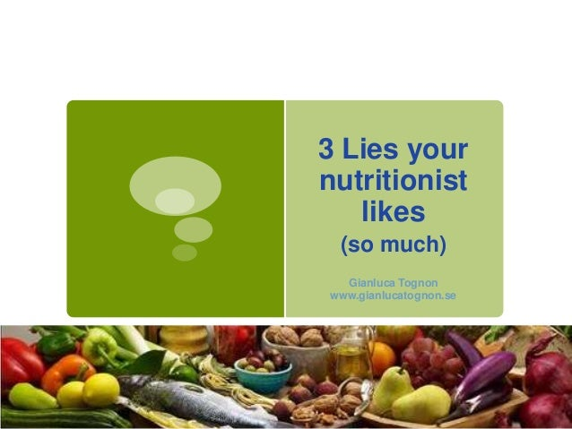 3 Lies your nutritionist likes (so much) Gianluca Tognon www.gianlucatognon.se