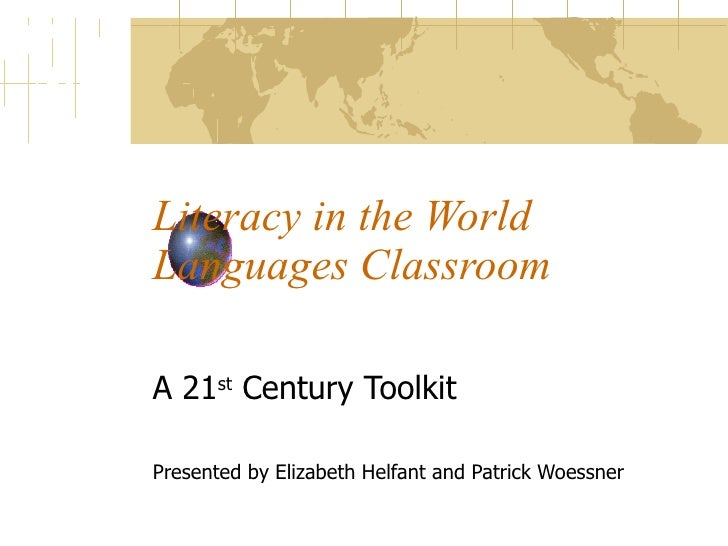 Literacy in the World Languages Classroom A 21 st  Century Toolkit Presented by Elizabeth Helfant and Patrick Woessner