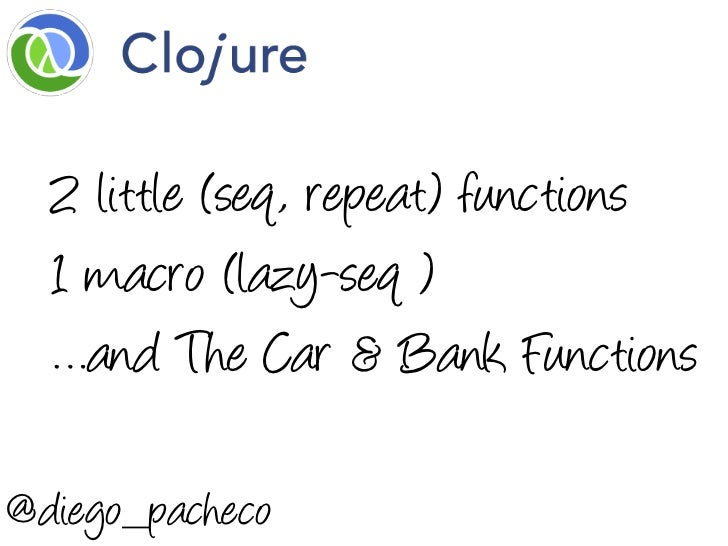 2 little (seq, repeat) functions  1 macro (lazy-seq )  …and The Car & Bank Functions@diego_pacheco