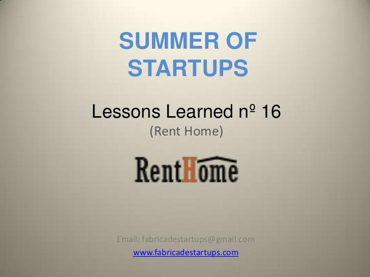 SUMMER OF    STARTUPSLessons Learned nº 16          (Rent Home)  Email: fabricadestartups@gmail.com     www.fabricadestart...