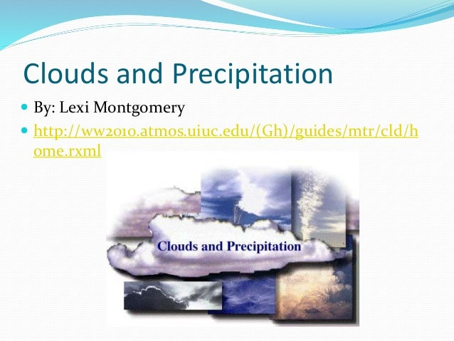 Clouds and Precipitation  By: Lexi Montgomery  http://ww2010.atmos.uiuc.edu/(Gh)/guides/mtr/cld/h ome.rxml