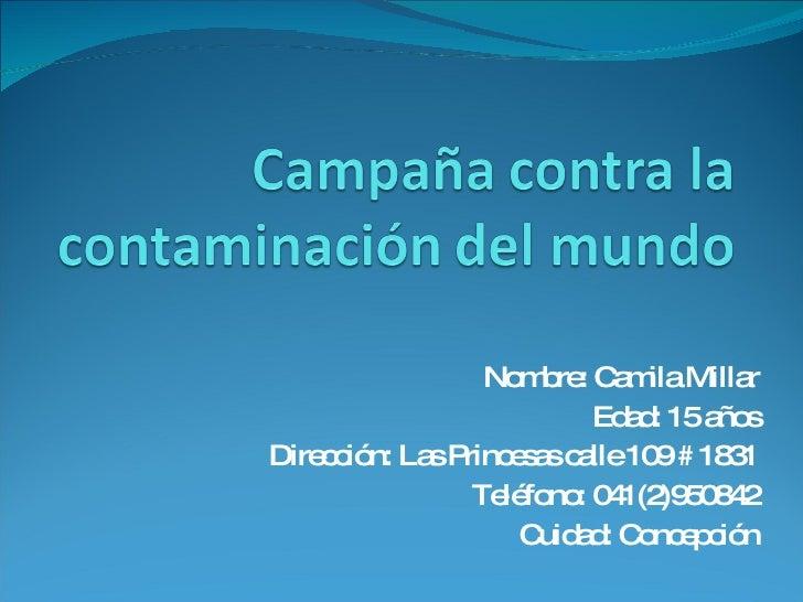 Nombre: Camila Millar Edad: 15 años Dirección: Las Princesas calle 109 # 1831 Teléfono: 041(2)950842 Cuidad: Concepción