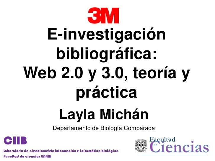E-investigación   bibliográfica:Web 2.0 y 3.0, teoría y      práctica      Layla Michán    Departamento de Biología Compar...