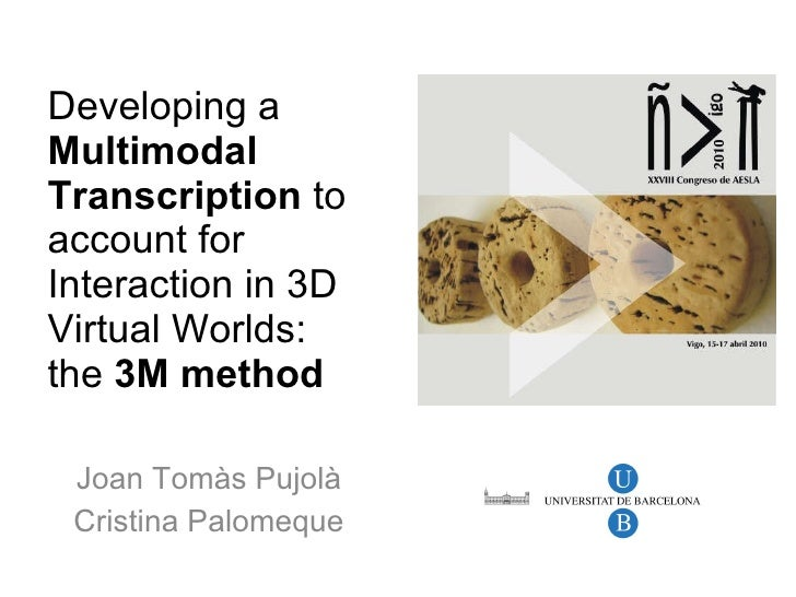 Developing a  Multimodal Transcription  to account for Interaction in 3D Virtual Worlds:  the  3M method Joan Tomàs Pujolà...