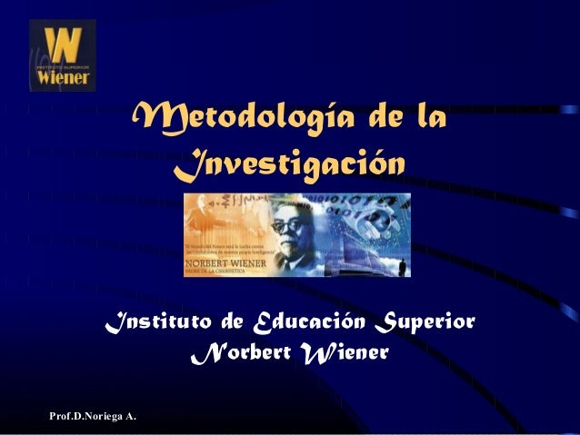 Prof.D.Noriega A. Instituto de Educación Superior Norbert Wiener Metodología de la Investigación