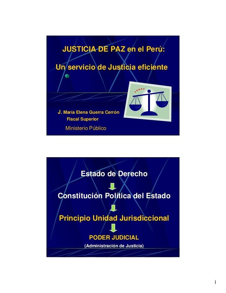 JUSTICIA DE PAZ en el Perú:Un servicio de Justicia eficienteJ. María Elena Guerra Cerrón   Fiscal Superior   Ministerio Pú...