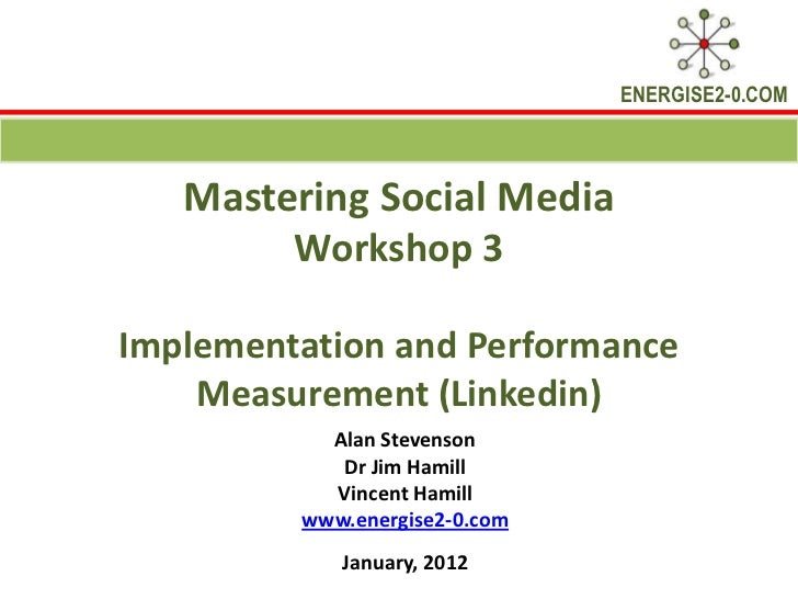 ENERGISE2-0.COM   Mastering Social Media        Workshop 3Implementation and Performance    Measurement (Linkedin)        ...