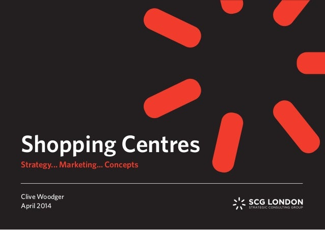 Shopping Centres Clive Woodger April 2014 Strategy... Marketing... Concepts