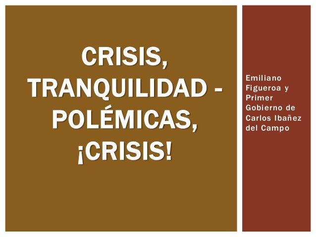 Emiliano Figueroa y Primer Gobierno de Carlos Ibañez del Campo CRISIS, TRANQUILIDAD - POLÉMICAS, ¡CRISIS!