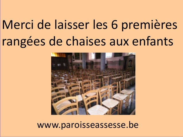 www.paroisseassesse.be Merci de laisser les 6 premières rangées de chaises aux enfants
