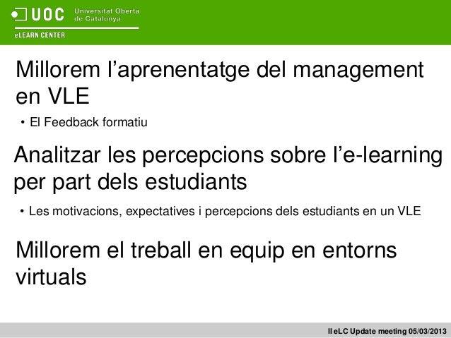 Millorem l'aprenentatge del managementen VLE• El Feedback formatiuAnalitzar les percepcions sobre l'e-learningper part del...