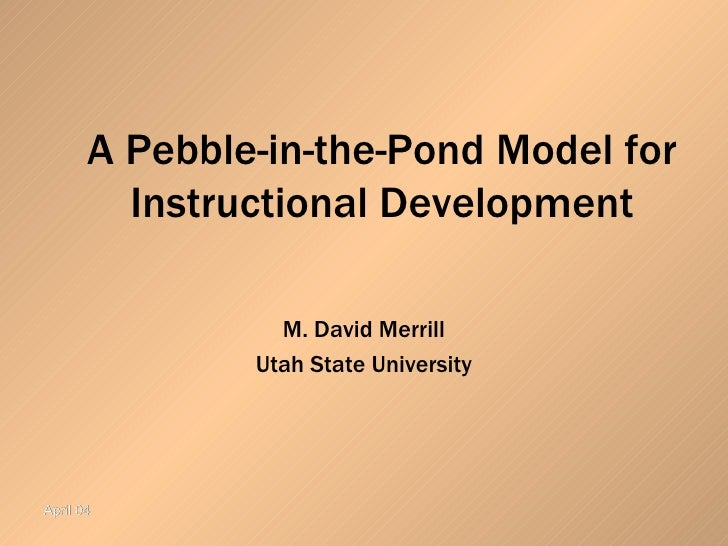 A Pebble-in-the-Pond Model for Instructional Development M. David Merrill Utah State University