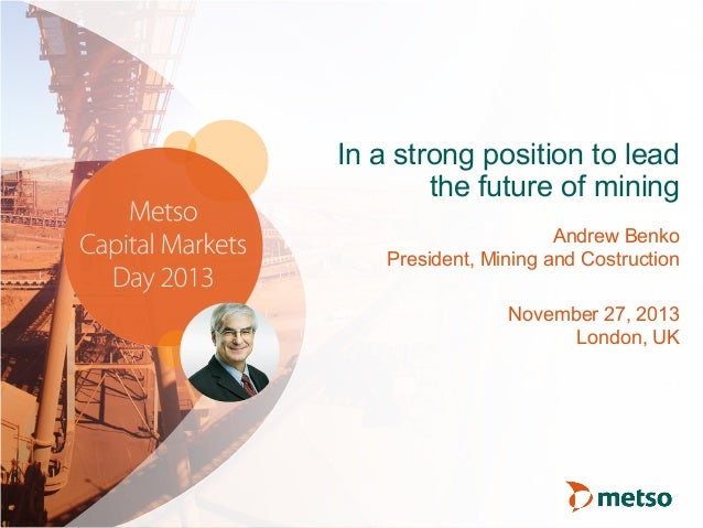 In a strong position to lead the future of mining Andrew Benko President, Mining and Costruction November 27, 2013 London,...