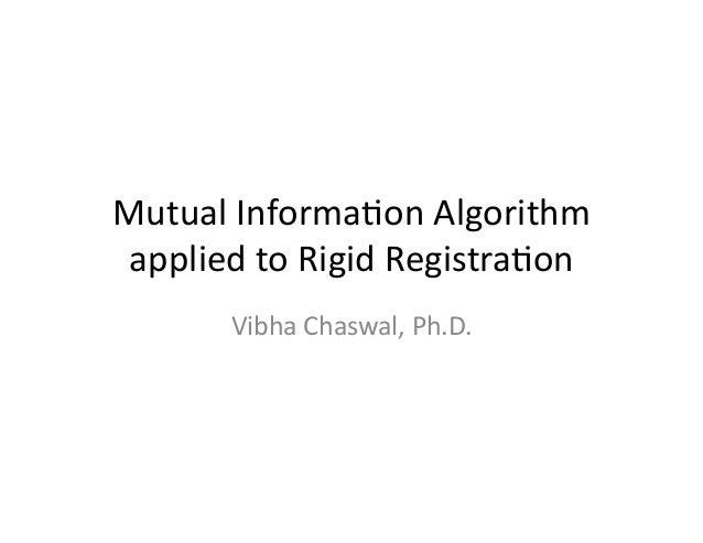 Mutual  Informa-on  Algorithm   applied  to  Rigid  Registra-on   Vibha  Chaswal,  Ph.D.