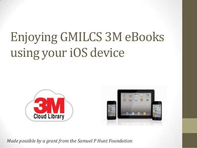 Enjoying GMILCS 3M eBooks using your iOS deviceMade possible by a grant from the Samuel P Hunt Foundation