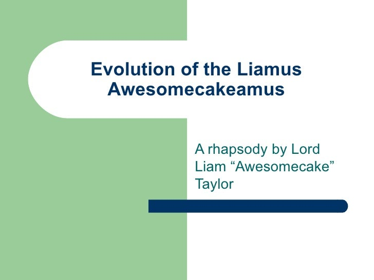 """Evolution of the Liamus Awesomecakeamus           A rhapsody by Lord           Liam """"Awesomecake""""           Taylor"""