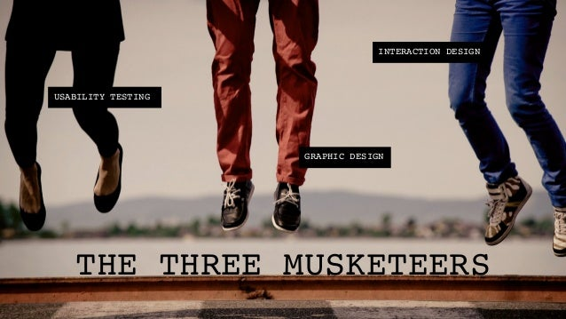 INTERACTION DESIGN!USABILITY TESTING!                     GRAPHIC DESIGN!   THE THREE MUSKETEERS!