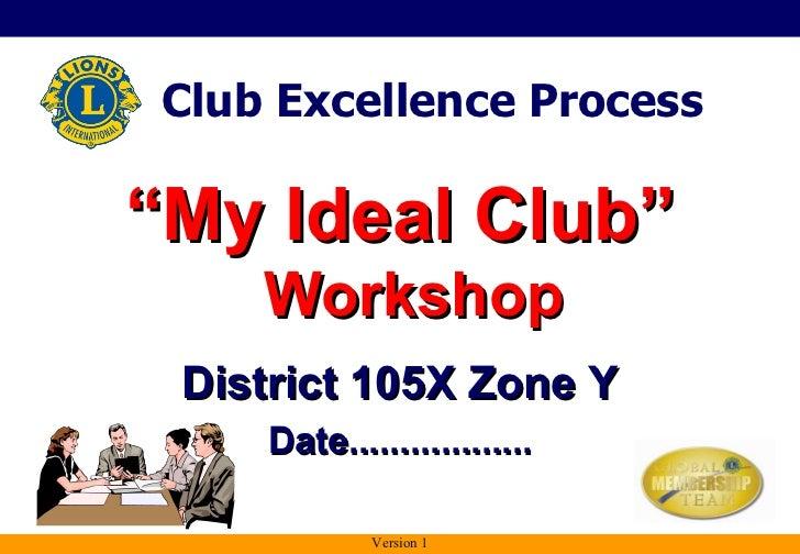 "<ul><li>"" My Ideal Club""  Workshop </li></ul>District 105X Zone Y Date.................. Club Excellence Process Version 1"