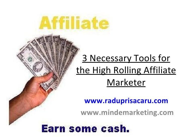 3 Necessary Tools for the High Rolling Affiliate Marketer www.raduprisacaru.com     www.mindemarketing.com