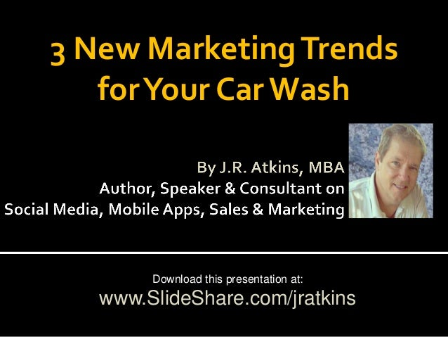 3 New Marketing Trends for Your Car Wash  Download this presentation at:  www.SlideShare.com/jratkins