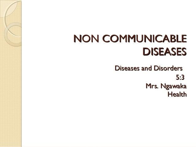 NON COMMUNICABLE DISEASES Diseases and Disorders 5:3 Mrs. Ngawaka Health