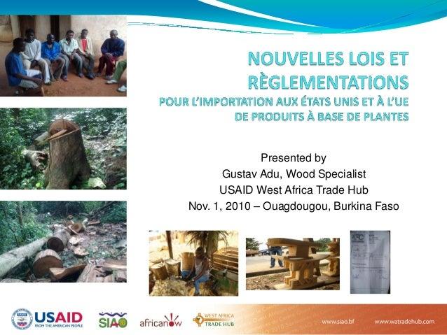 Presented by Gustav Adu, Wood Specialist USAID West Africa Trade Hub Nov. 1, 2010 – Ouagdougou, Burkina Faso