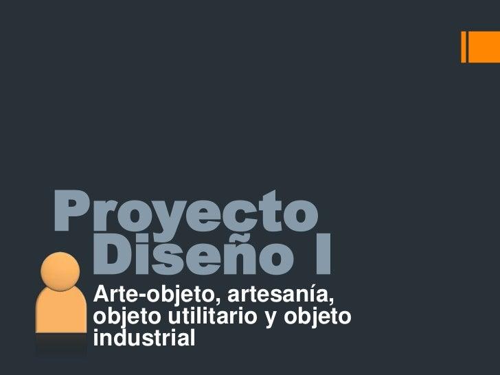 Proyecto<br />Diseño I<br />Arte-objeto, artesanía, objeto utilitario y objeto industrial<br />