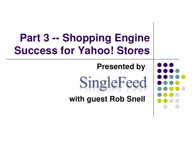 Shopping Engine Success for Yahoo! Stores (PART 3)<br />Presented by     <br />with guest Rob Snell<br />