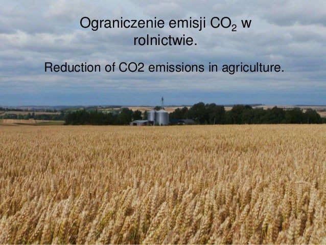 Ograniczenie emisji CO2 w rolnictwie. Reduction of CO2 emissions in agriculture.