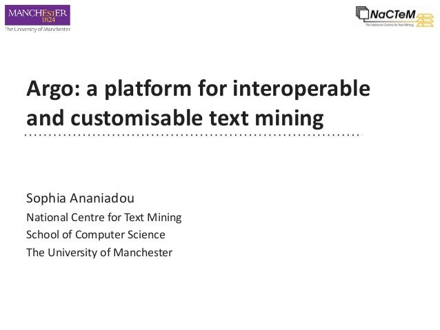 Argo: a platform for interoperable and customisable text mining Sophia Ananiadou National Centre for Text Mining School of...