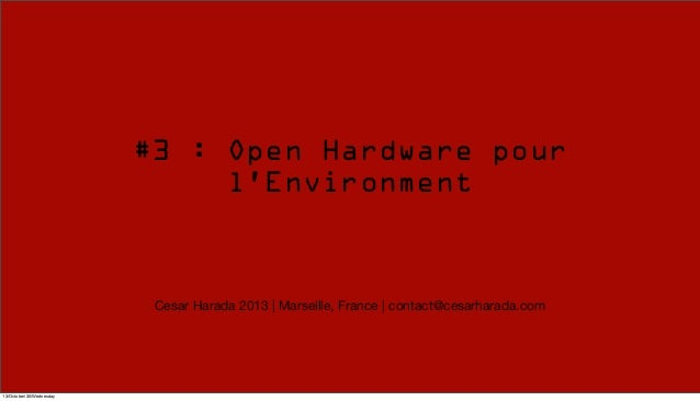 #3 : Open Hardware pour l'Environment  Cesar Harada 2013 | Marseille, France | contact@cesarharada.com  13/October/30/Wedn...