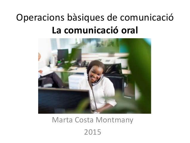 Operacions bàsiques de comunicació La comunicació oral Marta Costa Montmany 2015