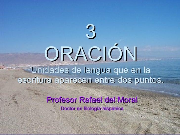3 ORACIÓN Unidades de lengua que en la escritura aparecen entre dos puntos. Profesor Rafael del Moral Doctor en filología ...
