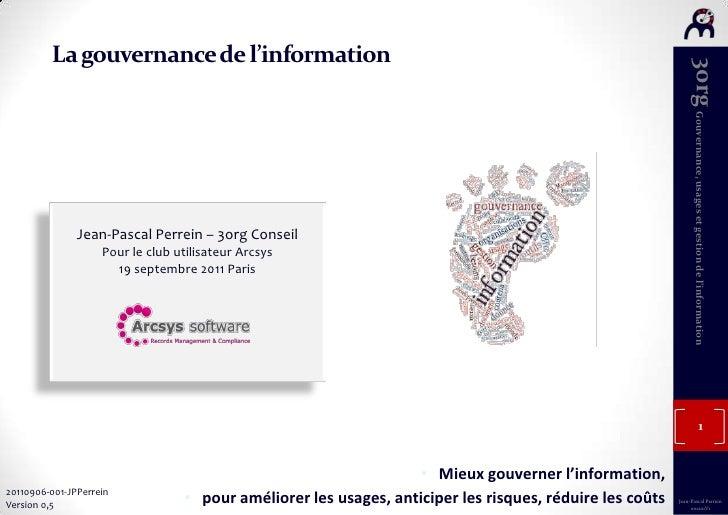 La gouvernance de l'information<br />Jean-Pascal Perrein – 3org Conseil<br />Pour le club utilisateur Arcsys<br />19 septe...