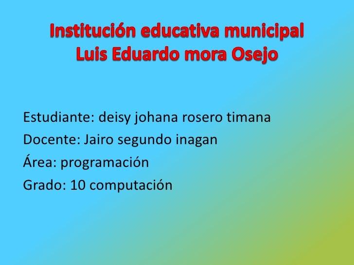 Institución educativa municipalLuis Eduardo mora Osejo<br />Estudiante: deisy johana rosero timana<br />Docente: Jairo seg...