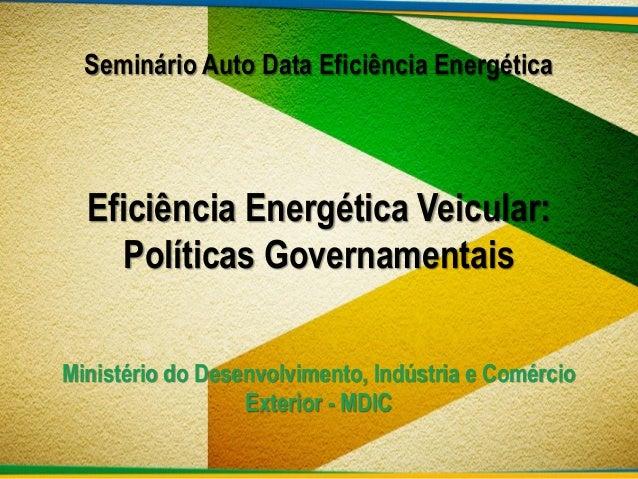 Seminário Auto Data Eficiência Energética  Eficiência Energética Veicular: Políticas Governamentais Ministério do Desenvol...