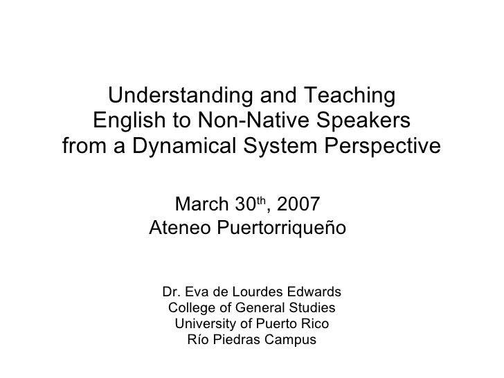 Understanding and Teaching English to Non-Native Speakers from a Dynamical System Perspective Dr. Eva de Lourdes Edwards C...