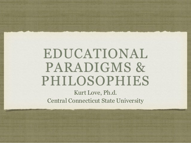 EDUCATIONAL PARADIGMS & PHILOSOPHIES Kurt Love, Ph.d. Central Connecticut State University