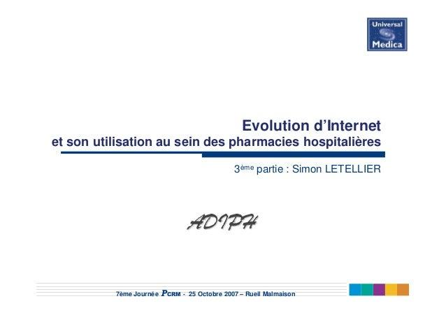 7ème Journée PCRM - 25 Octobre 2007 – Rueil Malmaison Evolution d'Internet et son utilisation au sein des pharmacies hospi...