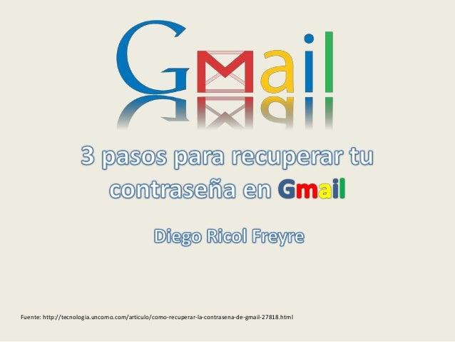 Fuente: http://tecnologia.uncomo.com/articulo/como-recuperar-la-contrasena-de-gmail-27818.html