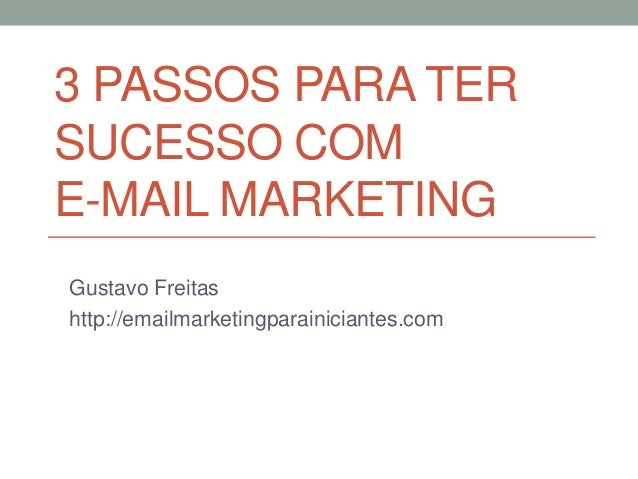 3 PASSOS PARA TER SUCESSO COM E-MAIL MARKETING Gustavo Freitas http://emailmarketingparainiciantes.com