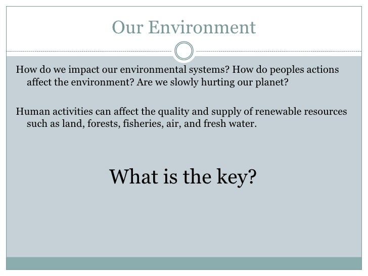 Our EnvironmentHow do we impact our environmental systems? How do peoples actions affect the environment? Are we slowly hu...