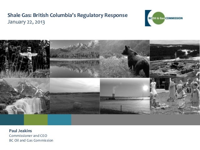 Shale Gas: British Columbia's Regulatory ResponseJanuary 22, 2013Paul JeakinsCommissioner and CEOBC Oil and Gas Commission