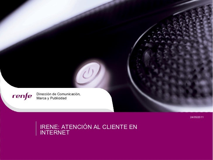 DireccióndeComunicación,MarcayPublicidad                                   24/05/2011  IRENE:ATENCIÓNALCLIENTEE...