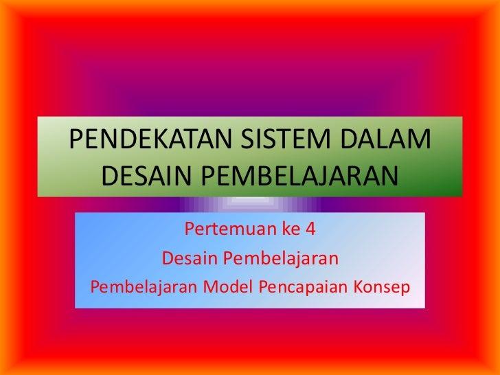 PENDEKATAN SISTEM DALAM DESAIN PEMBELAJARAN<br />Pertemuan ke 4<br />Desain Pembelajaran<br />Pembelajaran Model Pencapaia...