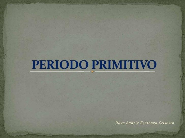 PERIODO PRIMITIVO<br />Dave Andriy Espinoza Crisosto<br />