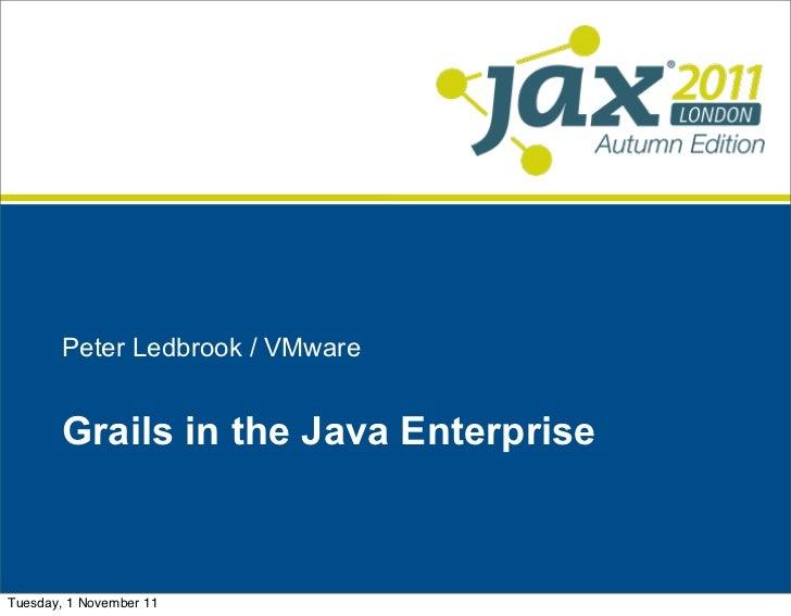 Peter Ledbrook / VMware       Grails in the Java EnterpriseTuesday, 1 November 11